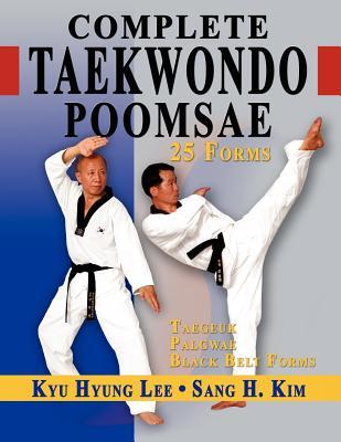 Complete Taekwondo Poomsae: The Official Taegeuk, Palgawe and Black Belt Forms of Taekwondo - Lee, Kyu Hyung, and Kim, Sang H, PH.D.
