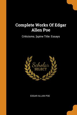 Complete Works of Edgar Allen Poe: Criticisms. [spine Title: Essays - Poe, Edgar Allan
