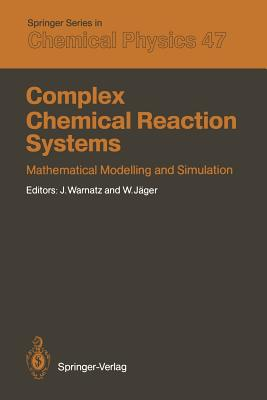 Complex Chemical Reaction Systems: Mathematical Modelling and Simulation Proceedings of the Second Workshop, Heidelberg, Fed. Rep. of Germany, August 11-15, 1986 - Warnatz, Jurgen (Editor), and Jager, Willi (Editor)