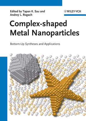Complex-Shaped Metal Nanoparticles: Bottom-Up Syntheses and Applications - Sau, Tapan K. (Editor), and Rogach, Andrey L. (Editor)