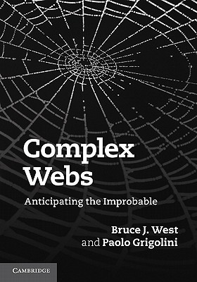 Complex Webs: Anticipating the Improbable - West, Bruce J, and Grigolini, Paolo