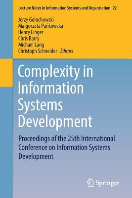 Complexity in Information Systems Development: Proceedings of the 25th International Conference on Information Systems Development - Goluchowski, Jerzy (Editor), and Pankowska, Malgorzata (Editor), and Linger, Henry (Editor)
