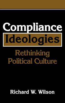 Compliance Ideologies: Rethinking Political Culture - Wilson, Richard W, Dr.