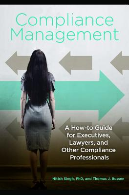 Compliance Management: A How-To Guide for Executives, Lawyers, and Other Compliance Professionals - Singh, Nitish, and Bussen, Thomas J