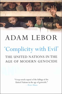Complicity with Evil: The United Nations in the Age of Modern Genocide - LeBor, Adam