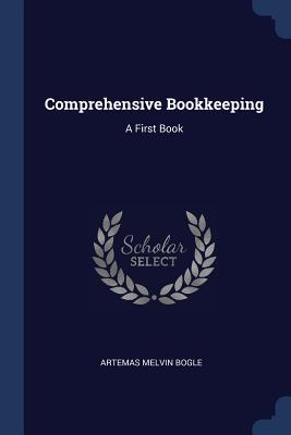 Comprehensive Bookkeeping: A First Book - Bogle, Artemas Melvin