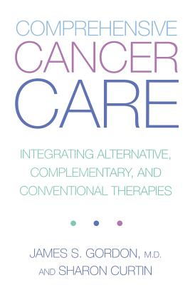 Comprehensive Cancer Care: Integrating Alternative, Complementary and Conventional Therapies - Gordon, James S, and Curtin, Sharon