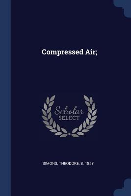 Compressed Air; - Simons, Theodore (Creator)