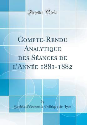 Compte-Rendu Analytique Des Seances de L'Annee 1881-1882 (Classic Reprint) - Lyon, Societe D'Economie Politique de