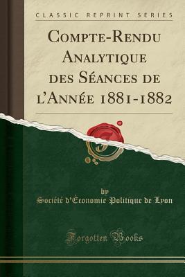 Compte-Rendu Analytique Des Seances de L'Annee 1881-1882 (Classic Reprint) - Lyon, Societe d'Economie Politique D