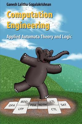 Computation Engineering: Applied Automata Theory and Logic - Gopalakrishnan, Ganesh