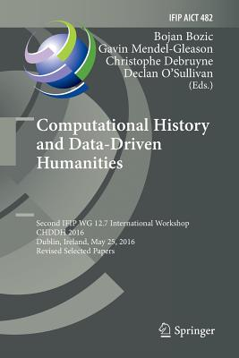 Computational History and Data-Driven Humanities: Second IFIP WG 12.7 International Workshop, CHDDH 2016, Dublin, Ireland, May 25, 2016, Revised Selected Papers - Bozic, Bojan (Editor), and Mendel-Gleason, Gavin (Editor), and Debruyne, Christophe (Editor)