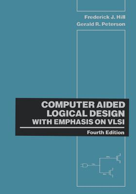 Computer Aided Logical Design with Emphasis on VLSI - Hill, Frederick J, and Peterson, Gerald R