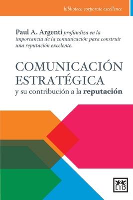 Comunicación Estratégica Y Su Contribución a la Reputación: Paul A. Argenti Profundiza En La Importancia de la Comunicación Para Construir Una Reputación Excelente. - Argenti, Paul A, Professor