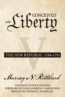 Conceived in Liberty, Volume 5: The New Republic - Newman, Patrick (Editor), and Napolitano, Andrew P (Foreword by), and Woods Jr, Thomas E (Preface by)