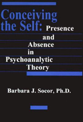 Conceiving the Self: Presence and Absence in Psychoanalytic Theory - Socor, Barbara