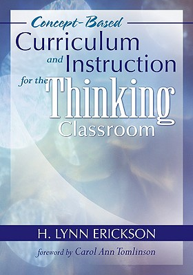 Concept-Based Curriculum and Instruction for the Thinking Classroom - Erickson, H Lynn (Editor)