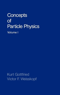 Concepts of Particle Physics: Volume I - Gottfried, Kurt, and Gottfried, Maya, and Weisskopf, Victor F