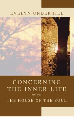 Concerning the Inner Life with the House of the Soul - Underhill, Evelyn