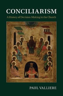 Conciliarism: A History of Decision-Making in the Church - Valliere, Paul
