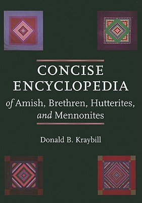 Concise Encyclopedia of Amish, Brethren, Hutterites, and Mennonites - Kraybill, Donald B