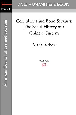 Concubines and Bond Servants: The Social History of a Chinese Custom - Jaschok, Maria