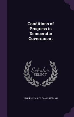 Conditions of Progress in Democratic Government - Hughes, Charles Evans 1862-1948 (Creator)