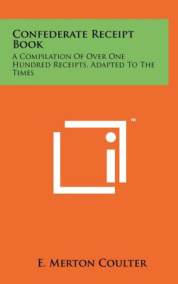 Confederate Receipt Book: A Compilation of Over One Hundred Receipts, Adapted to the Times - Coulter, E Merton (Introduction by)