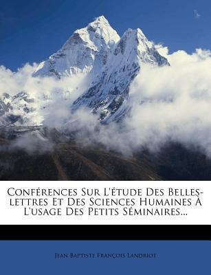 Conferences Sur L'Etude Des Belles-Lettres Et Des Sciences Humaines A L'Usage Des Petits Seminaires... - Jean Baptiste Fran Ois Landriot (Creator)