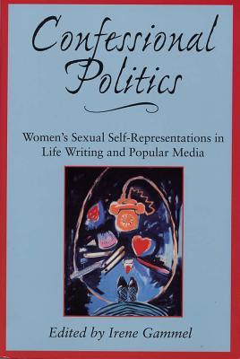 Confessional Politics: Women's Sexual Self-Representations in Life Writing and Popular Media - Gammel, Irene, PH.D. (Editor)