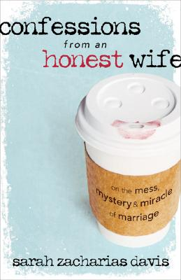 Confessions from an Honest Wife: On the Mess, Mystery & Miracle of Marriage - Davis, Sarah Zacharias