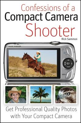 Confessions of a Compact Camera Shooter: Get Professional Quality Photos with Your Compact Camera - Sammon, Rick