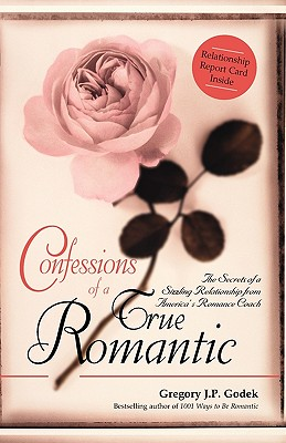 Confessions of a True Romantic: The Secrets of a Sizzling Relationship from America's Romance Coach - Godek, Gregory J P
