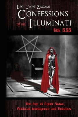 Confessions of an Illuminati Vol. 6.66: The Age of Cyber Satan, Artificial Intelligence, and Robotics - Zagami, Leo Lyon