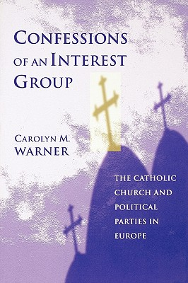 Confessions of an Interest Group: The Catholic Church and Political Parties in Europe - Warner, Carolyn M