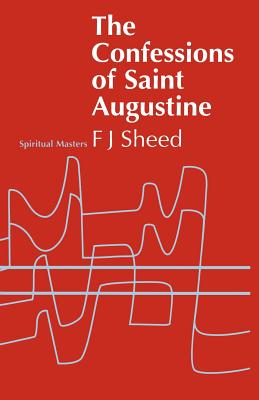 Confessions of Saint Augustine - Sheed, F J, and Sheed, Frank J