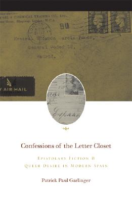 Confessions of the Letter Closet: Epistolary Fiction and Queer Desire in Modern Spain - Garlinger, Patrick Paul