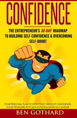 Confidence: The Entrepreneur's 30-Day Roadmap to Building Self Confidence & Overcoming Self-Doubt - Gothard, Ben, and Brimer, Caitlin (Editor)