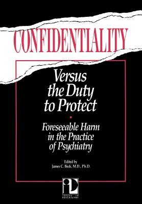 Confidentiality Versus the Duty to Protect: Foreseeable Harm in the Practice of Psychiatry - Beck, James C (Editor)
