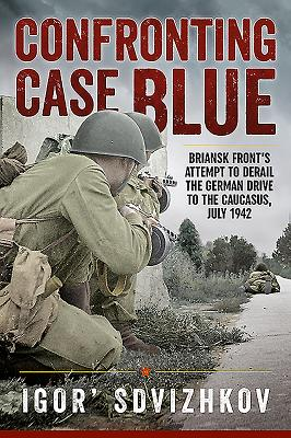 Confronting Case Blue: Briansk Front's Attempt to Derail the German Drive to the Caucasus, July 1942 - Sdvizhkov, Igor, and Britton, Stuart (Translated by)