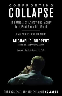 Confronting Collapse: The Crisis of Energy and Money in a Post Peak Oil World: A 25-Point Program for Action - Ruppert, Michael C, and Campbell, Colin (Foreword by)