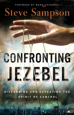 Confronting Jezebel: Discerning and Defeating the Spirit of Control - Sampson, Steve, and Chironna, Mark (Foreword by)