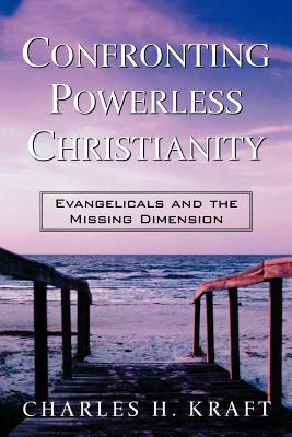 Confronting Powerless Christianity: Evangelicals and the Missing Dimension - Kraft, Charles H, Dr.