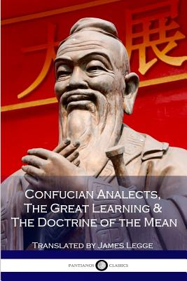 Confucian Analects, the Great Learning & the Doctrine of the Mean - Confucius, and Legge, James (Editor)