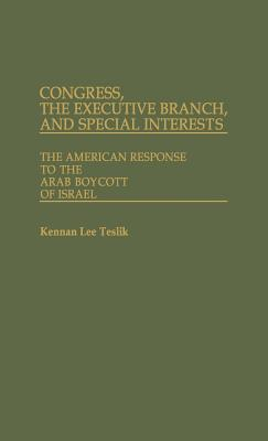 Congress, the Executive Branch, and Special Interests: The American Response to the Arab Boycott of Israel - Teslik, Kennan Lee