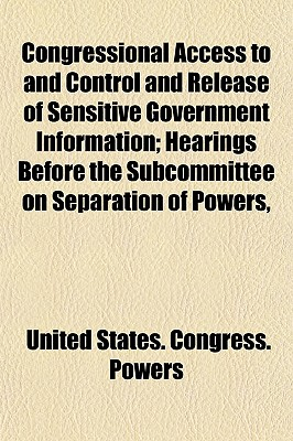 Congressional Access to and Control and Release of Sensitive Government Information; Hearings Before the Subcommittee on Separation of Powers, - Powers, United States Congress
