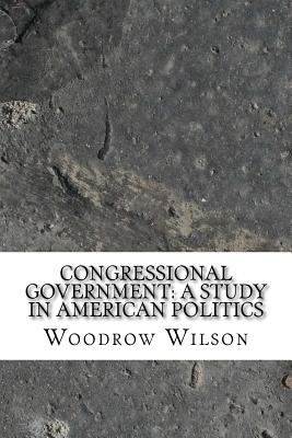 Congressional Government: A Study in American Politics - Wilson, Woodrow