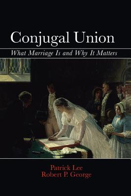 Conjugal Union: What Marriage Is and Why It Matters - George, Robert P., and Lee, Patrick