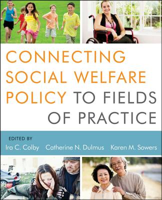 Connecting Social Welfare Policy to Fields of Practice - Colby, IRA C, and Dulmus, Catherine N, and Sowers, Karen M