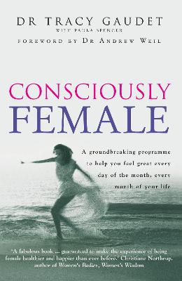 Consciously Female: A Groundbreaking Programme to Help You Feel Great Every Day of the Month, Every Month of Your Life - Gaudet, Tracy, and Spencer, Paula, and Weil, Andrew (Introduction by)